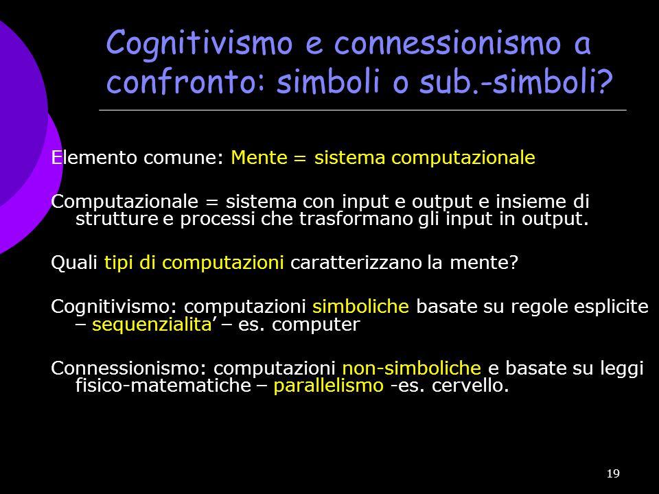 19 Cognitivismo e connessionismo a confronto: simboli o sub.-simboli? Elemento comune: Mente = sistema computazionale Computazionale = sistema con inp