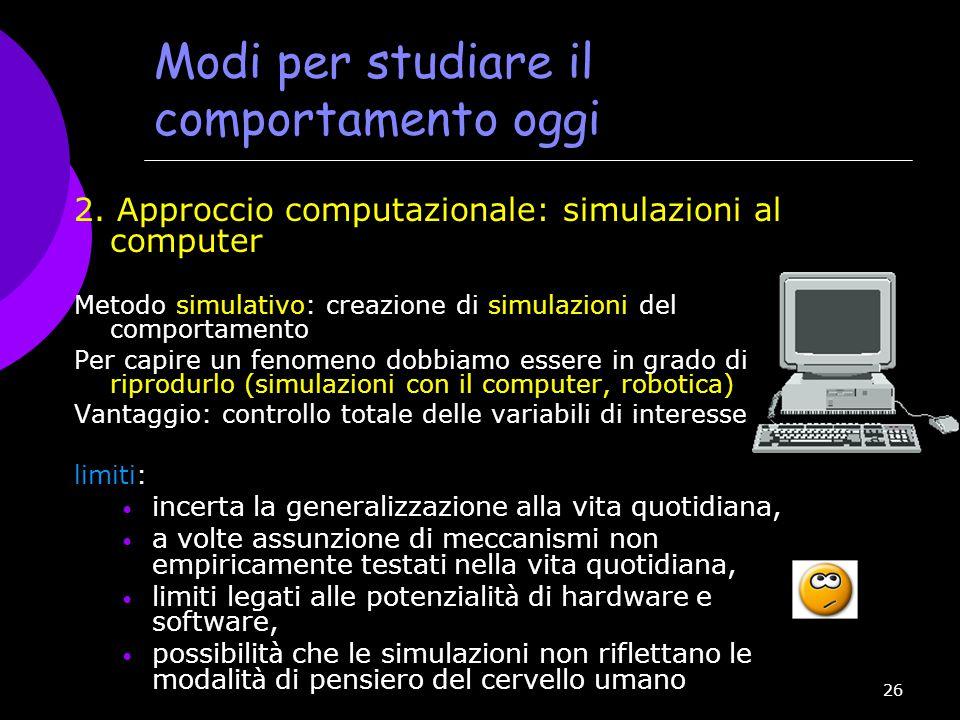 26 Modi per studiare il comportamento oggi 2. Approccio computazionale: simulazioni al computer Metodo simulativo: creazione di simulazioni del compor