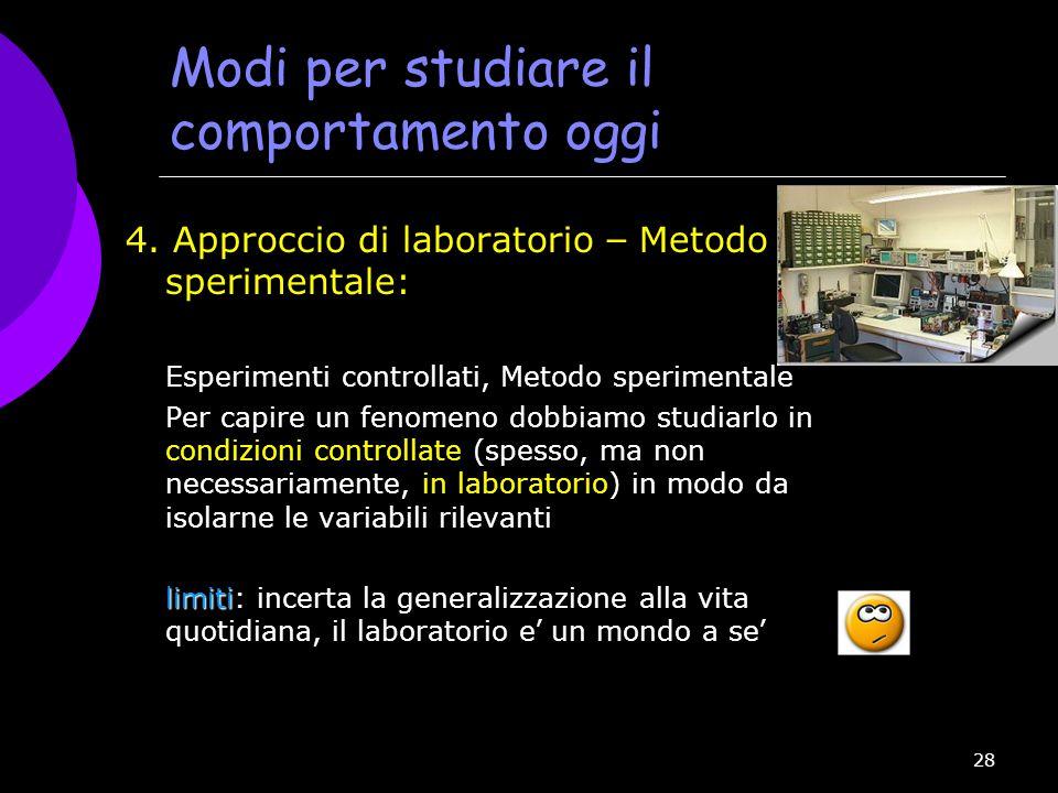 28 Modi per studiare il comportamento oggi 4. Approccio di laboratorio – Metodo sperimentale: Esperimenti controllati, Metodo sperimentale Per capire