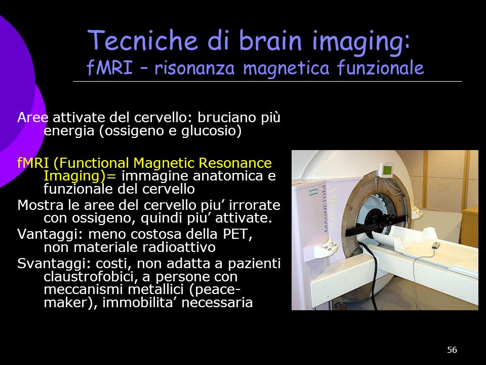56 Tecniche di brain imaging: fMRI – risonanza magnetica funzionale Aree attivate del cervello: bruciano pi ù energia (ossigeno e glucosio) fMRI (Func