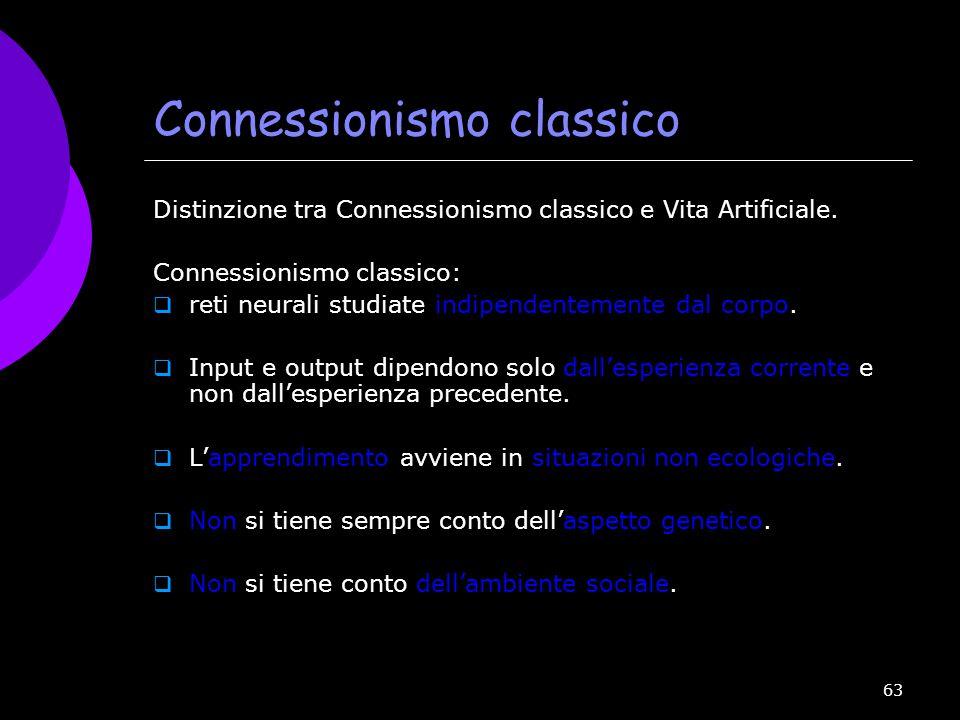 63 Connessionismo classico Distinzione tra Connessionismo classico e Vita Artificiale. Connessionismo classico:  reti neurali studiate indipendenteme