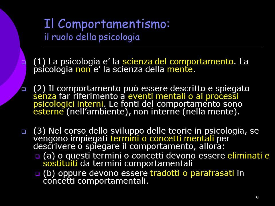 9 Il Comportamentismo: il ruolo della psicologia  (1) La psicologia e' la scienza del comportamento. La psicologia non e' la scienza della mente.  (