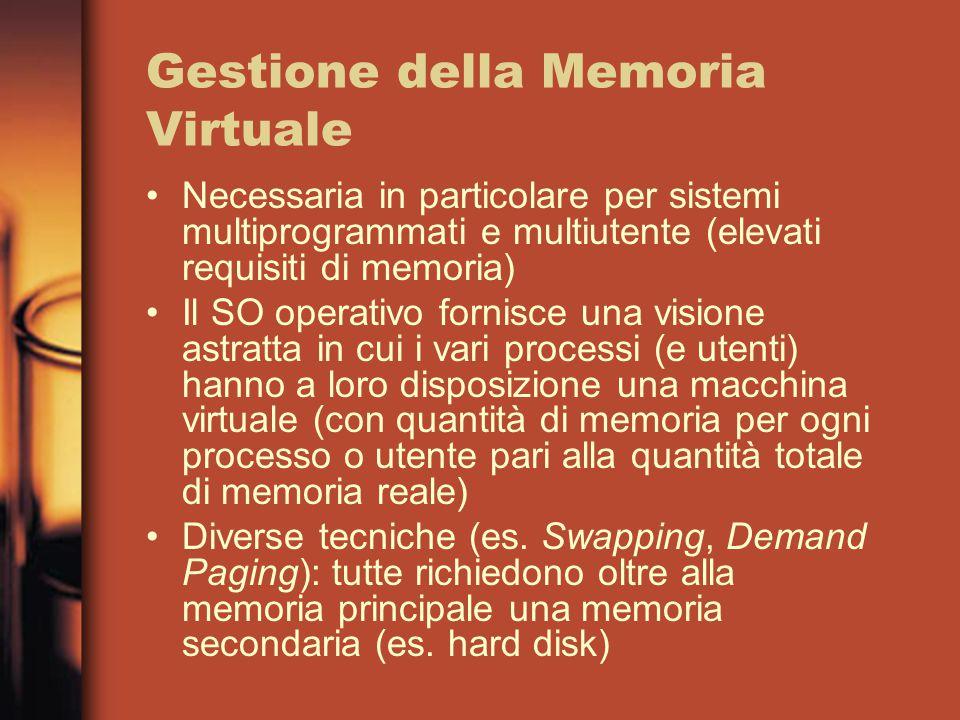 Gestione della Memoria Virtuale Necessaria in particolare per sistemi multiprogrammati e multiutente (elevati requisiti di memoria) Il SO operativo fornisce una visione astratta in cui i vari processi (e utenti) hanno a loro disposizione una macchina virtuale (con quantità di memoria per ogni processo o utente pari alla quantità totale di memoria reale) Diverse tecniche (es.