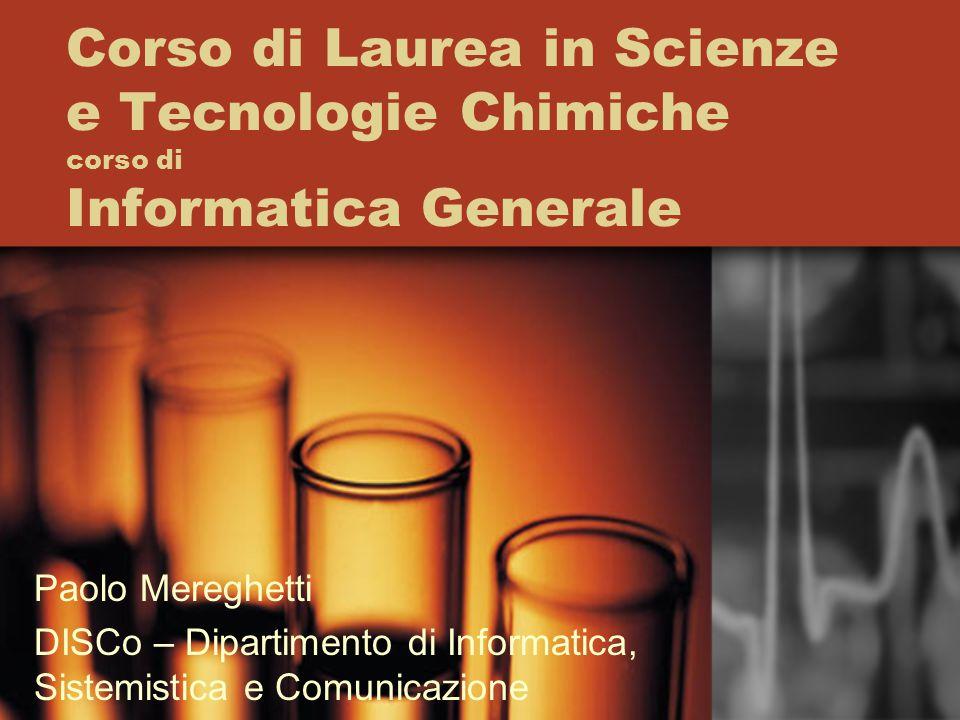 Corso di Laurea in Scienze e Tecnologie Chimiche corso di Informatica Generale Paolo Mereghetti DISCo – Dipartimento di Informatica, Sistemistica e Co