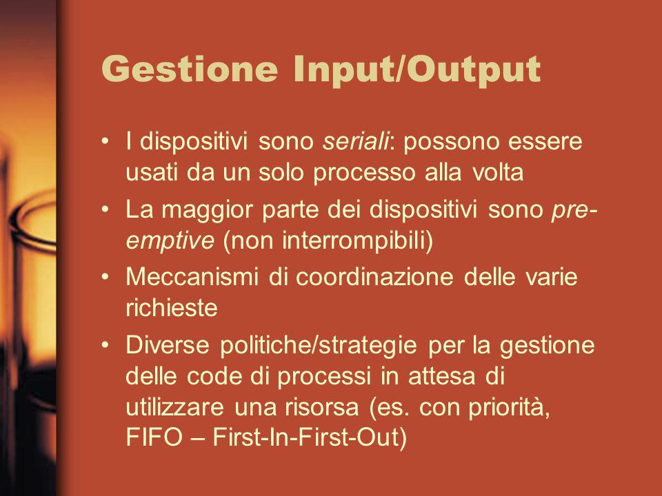 Gestione Input/Output I dispositivi sono seriali: possono essere usati da un solo processo alla volta La maggior parte dei dispositivi sono pre- emptive (non interrompibili) Meccanismi di coordinazione delle varie richieste Diverse politiche/strategie per la gestione delle code di processi in attesa di utilizzare una risorsa (es.