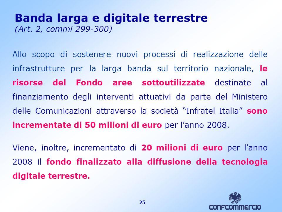 25 Banda larga e digitale terrestre (Art. 2, commi 299-300) Allo scopo di sostenere nuovi processi di realizzazione delle infrastrutture per la larga