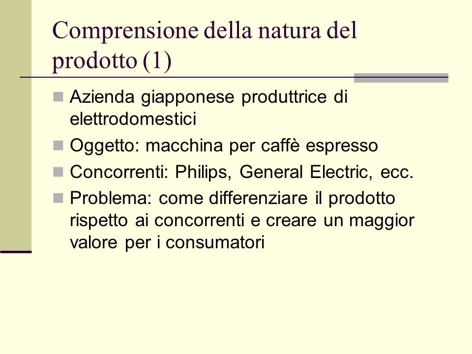 Comprensione della natura del prodotto (1) Azienda giapponese produttrice di elettrodomestici Oggetto: macchina per caffè espresso Concorrenti: Philips, General Electric, ecc.