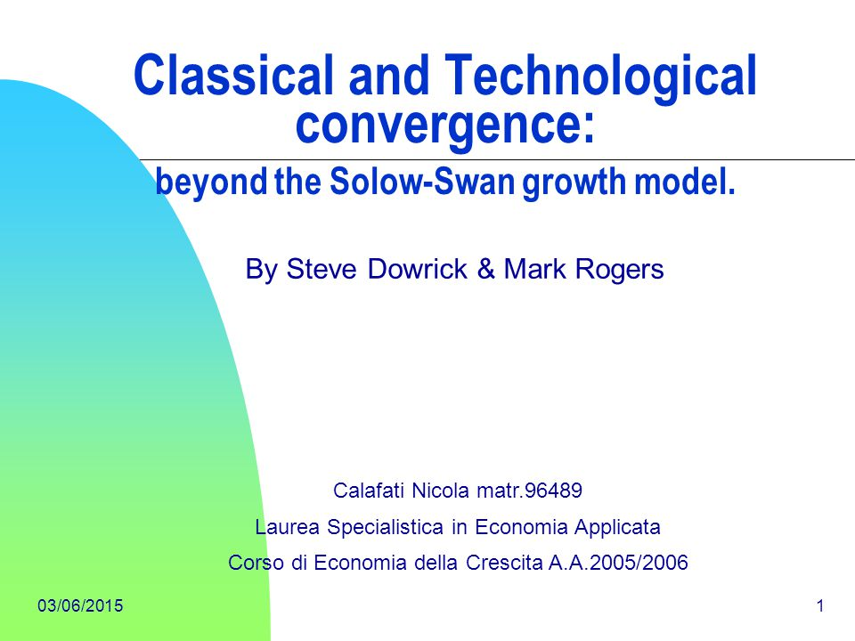 03/06/20151 Classical and Technological convergence: beyond the Solow-Swan growth model. By Steve Dowrick & Mark Rogers Calafati Nicola matr.96489 Lau