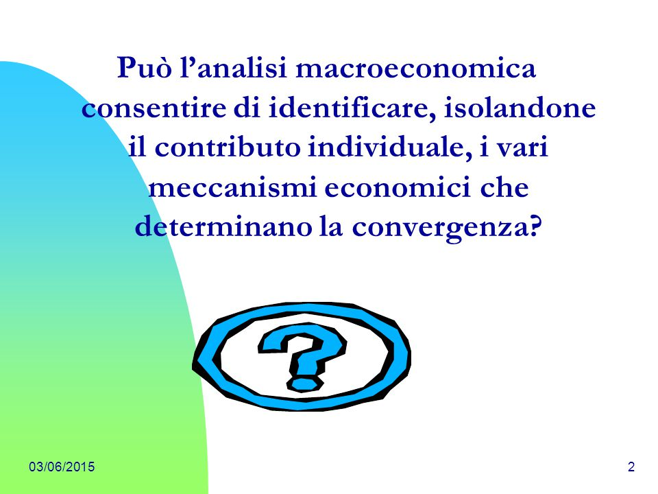 03/06/20153 Discriminare empiricamente tra le varie fonti di convergenza è possibile; nel farlo, aumenta la possibilità di individuare con maggiore precisione i fattori che rinforzano e quelli che indeboliscono il proceso di convergenza.