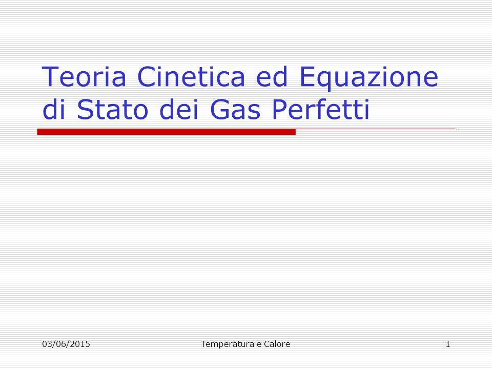 03/06/2015Temperatura e Calore2 Obiettivo della Teoria Cinetica dei Gas (TCG) è spiegare le proprietà macroscopiche (pressione, volume e temperatura di un gas) partendo dalla conoscenza delle variabili microscopiche, ad esempio la velocità delle molecole che compongono il gas.