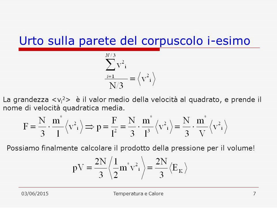 03/06/2015Temperatura e Calore7 Urto sulla parete del corpuscolo i-esimo La grandezza è il valor medio della velocità al quadrato, e prende il nome di velocità quadratica media.