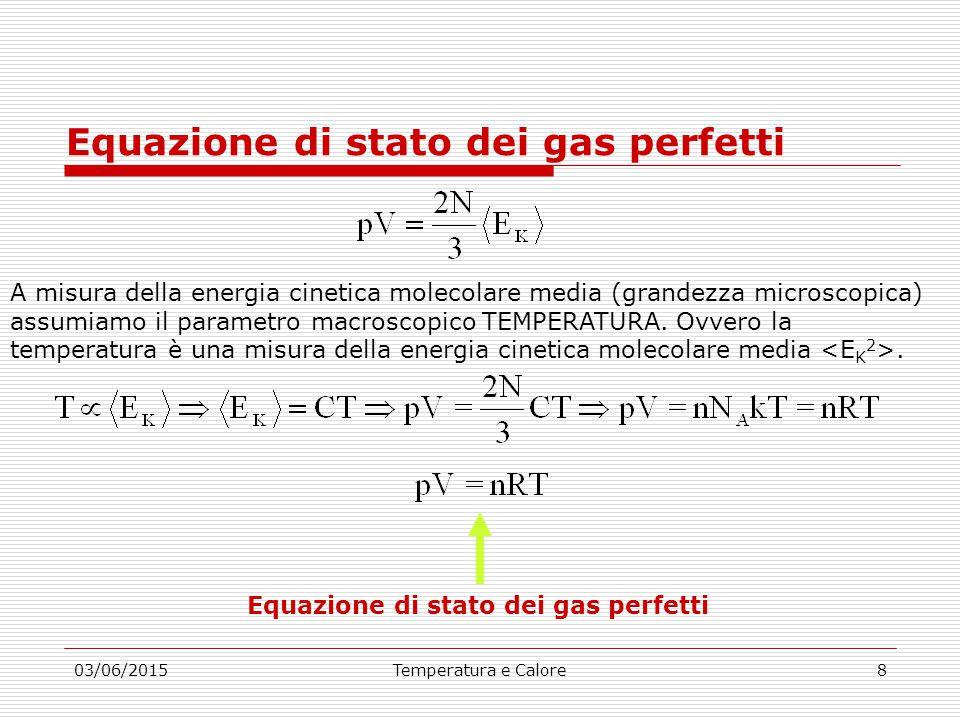 03/06/2015Temperatura e Calore8 Equazione di stato dei gas perfetti A misura della energia cinetica molecolare media (grandezza microscopica) assumiamo il parametro macroscopico TEMPERATURA.