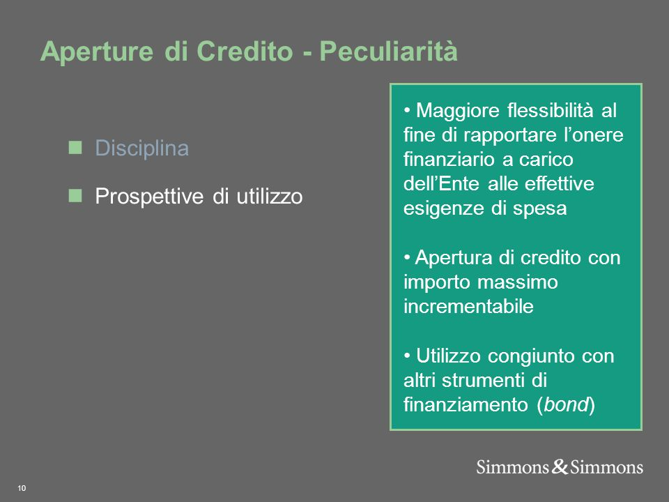 10 Aperture di Credito - Peculiarità Maggiore flessibilità al fine di rapportare l'onere finanziario a carico dell'Ente alle effettive esigenze di spesa Apertura di credito con importo massimo incrementabile Utilizzo congiunto con altri strumenti di finanziamento (bond) Disciplina Prospettive di utilizzo