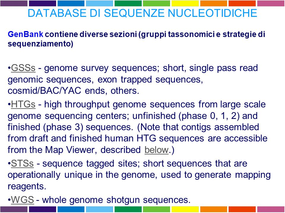 DATABASE DI SEQUENZE NUCLEOTIDICHE GenBank contiene diverse sezioni (gruppi tassonomici e strategie di sequenziamento) GSSs - genome survey sequences; short, single pass read genomic sequences, exon trapped sequences, cosmid/BAC/YAC ends, others.GSSs HTGs - high throughput genome sequences from large scale genome sequencing centers; unfinished (phase 0, 1, 2) and finished (phase 3) sequences.