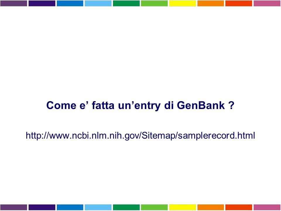 Come e' fatta un'entry di GenBank http://www.ncbi.nlm.nih.gov/Sitemap/samplerecord.html
