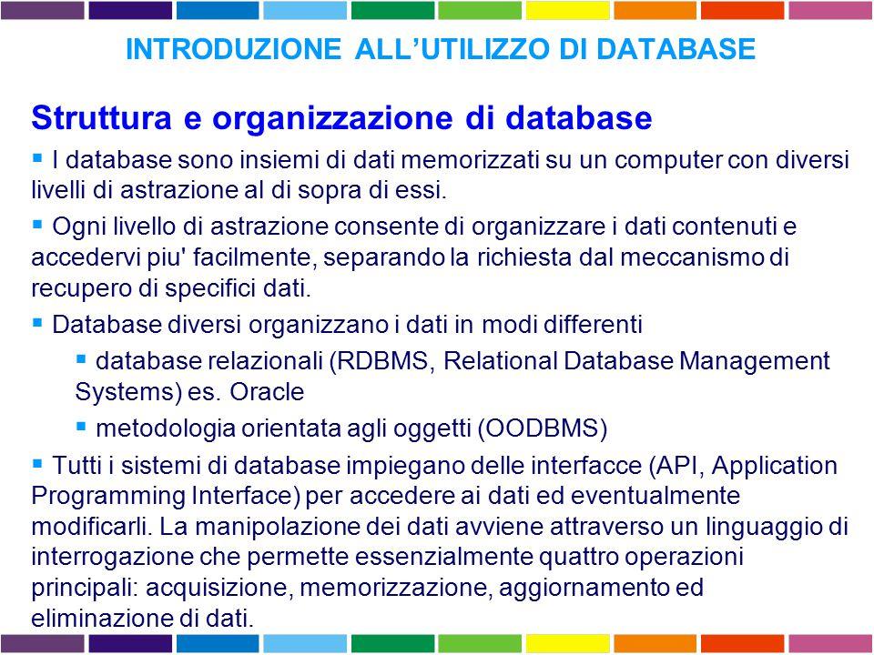 INTRODUZIONE ALL'UTILIZZO DI DATABASE Struttura e organizzazione di database  I database sono insiemi di dati memorizzati su un computer con diversi livelli di astrazione al di sopra di essi.