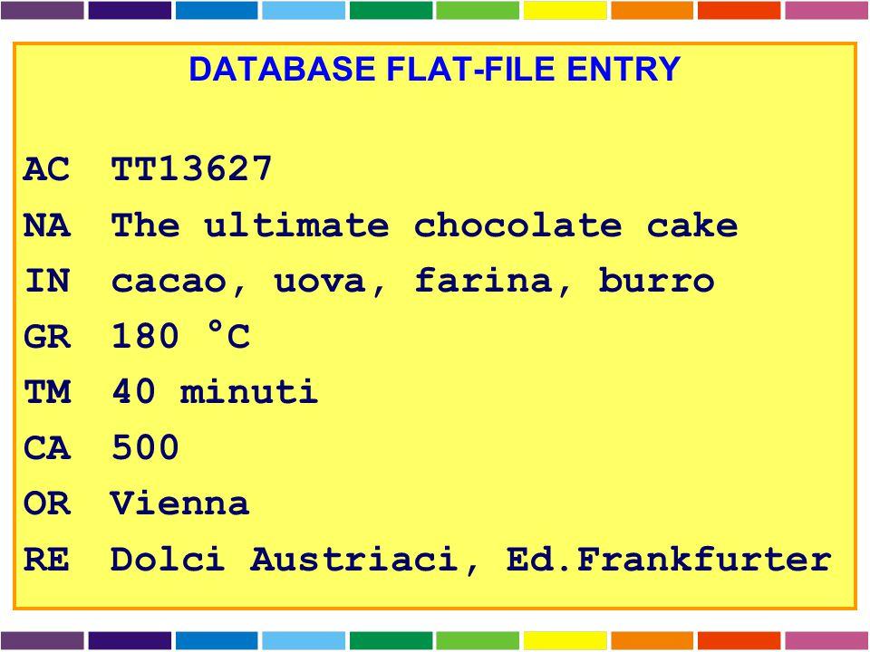 DATABASE FLAT-FILE ENTRY ACTT13627 NAThe ultimate chocolate cake INcacao, uova, farina, burro GR180 °C TM40 minuti CA500 ORVienna REDolci Austriaci, Ed.Frankfurter