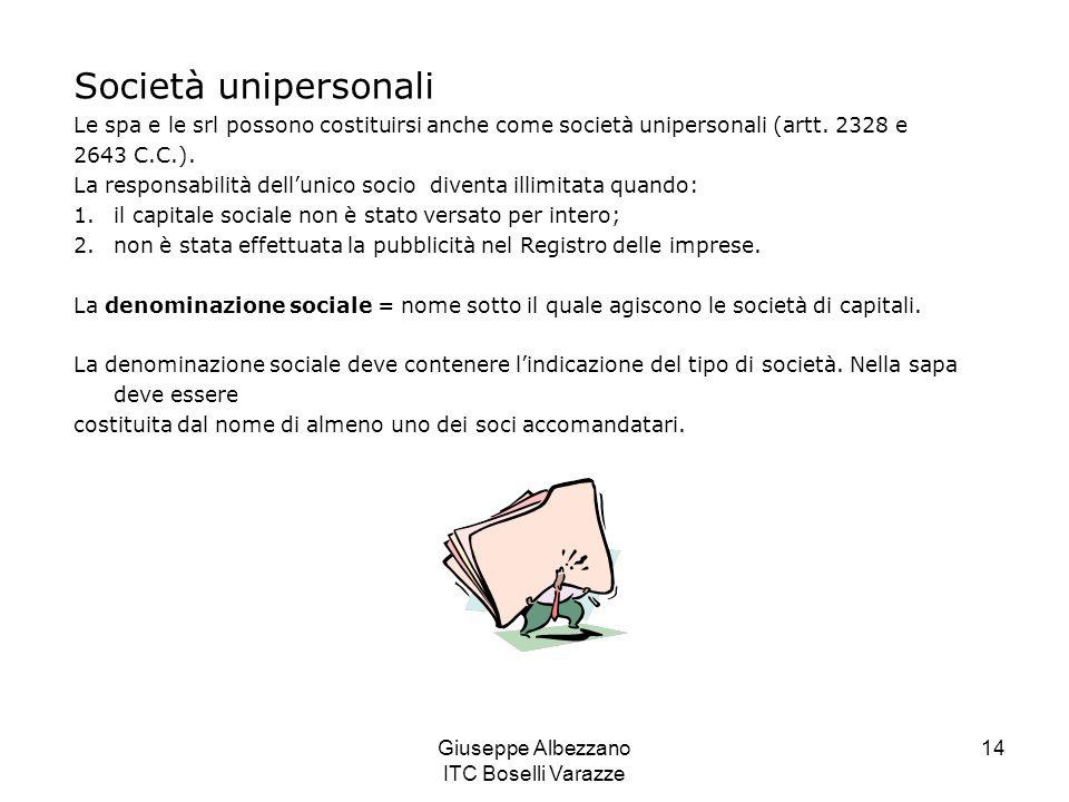 Giuseppe Albezzano ITC Boselli Varazze 14 Società unipersonali Le spa e le srl possono costituirsi anche come società unipersonali (artt. 2328 e 2643