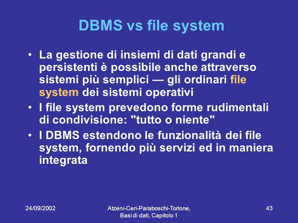 24/09/2002Atzeni-Ceri-Paraboschi-Torlone, Basi di dati, Capitolo 1 43 DBMS vs file system La gestione di insiemi di dati grandi e persistenti è possibile anche attraverso sistemi più semplici — gli ordinari file system dei sistemi operativi I file system prevedono forme rudimentali di condivisione: tutto o niente I DBMS estendono le funzionalità dei file system, fornendo più servizi ed in maniera integrata