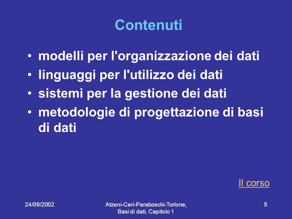 24/09/2002Atzeni-Ceri-Paraboschi-Torlone, Basi di dati, Capitolo 1 46 Modello dei dati Insieme di costrutti utilizzati per organizzare i dati di interesse e descriverne la dinamica Componente fondamentale: meccanismi di strutturazione (o costruttori di tipo) Come nei linguaggi di programmazione esistono meccanismi che permettono di definire nuovi tipi, così ogni modello dei dati prevede alcuni costruttori Esempio: il modello relazionale prevede il costruttore relazione, che permette di definire insiemi di record omogenei