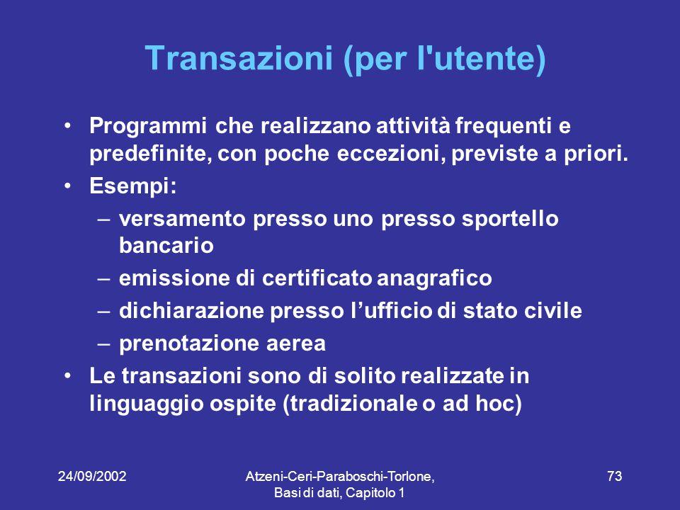 24/09/2002Atzeni-Ceri-Paraboschi-Torlone, Basi di dati, Capitolo 1 73 Transazioni (per l utente) Programmi che realizzano attività frequenti e predefinite, con poche eccezioni, previste a priori.