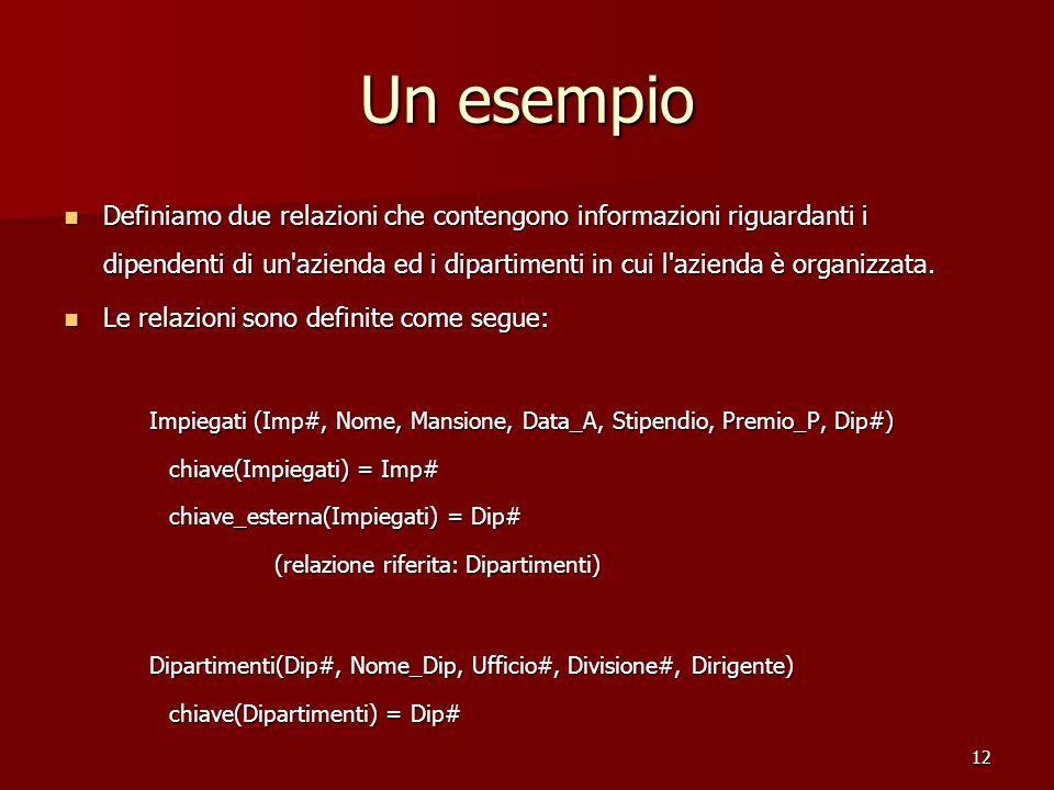12 Un esempio Definiamo due relazioni che contengono informazioni riguardanti i dipendenti di un azienda ed i dipartimenti in cui l azienda è organizzata.
