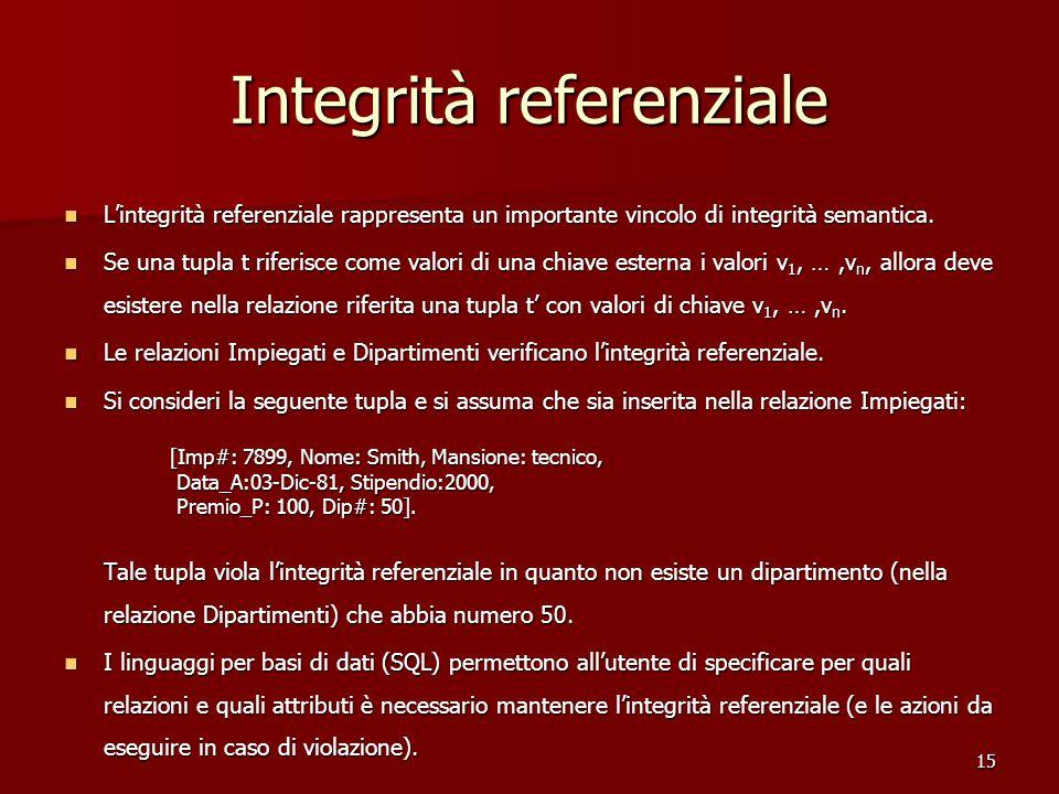 15 Integrità referenziale L'integrità referenziale rappresenta un importante vincolo di integrità semantica. L'integrità referenziale rappresenta un i