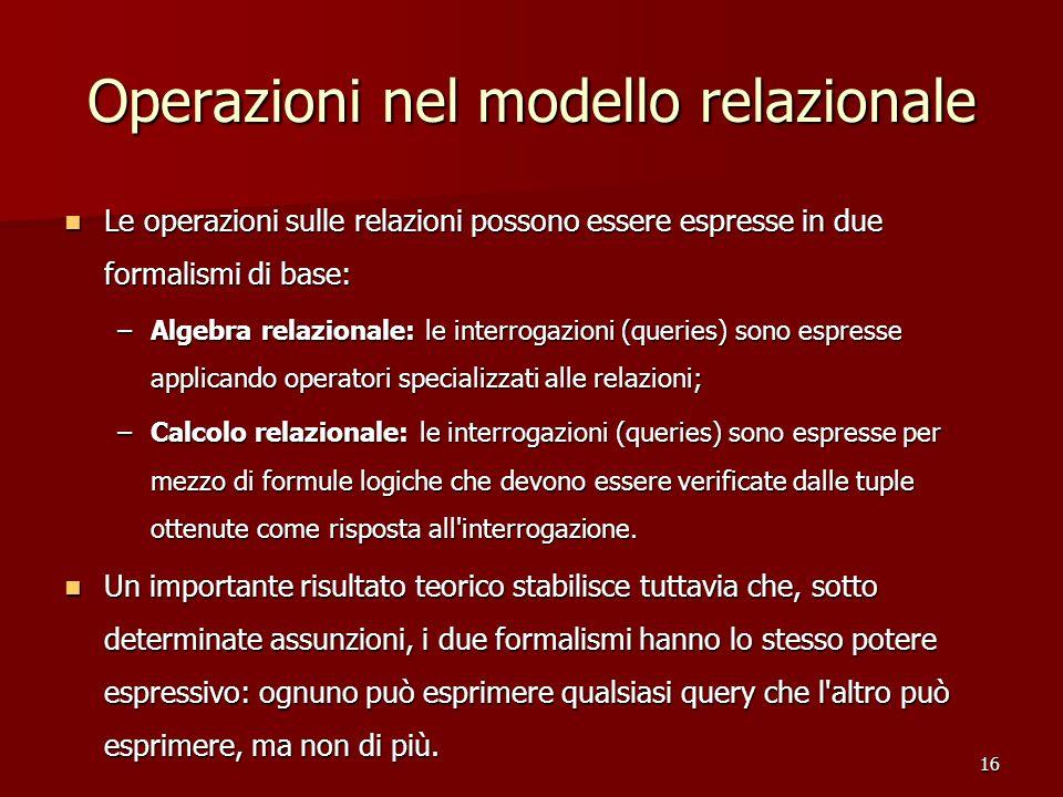 16 Operazioni nel modello relazionale Le operazioni sulle relazioni possono essere espresse in due formalismi di base: Le operazioni sulle relazioni p