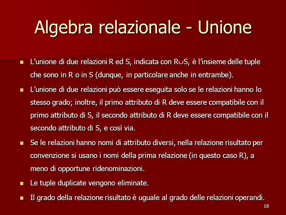 18 Algebra relazionale - Unione L'unione di due relazioni R ed S, indicata con R  S, è l'insieme delle tuple che sono in R o in S (dunque, in particolare anche in entrambe).