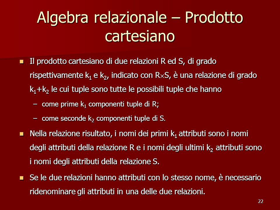 22 Algebra relazionale – Prodotto cartesiano Il prodotto cartesiano di due relazioni R ed S, di grado rispettivamente k 1 e k 2, indicato con R  S, è