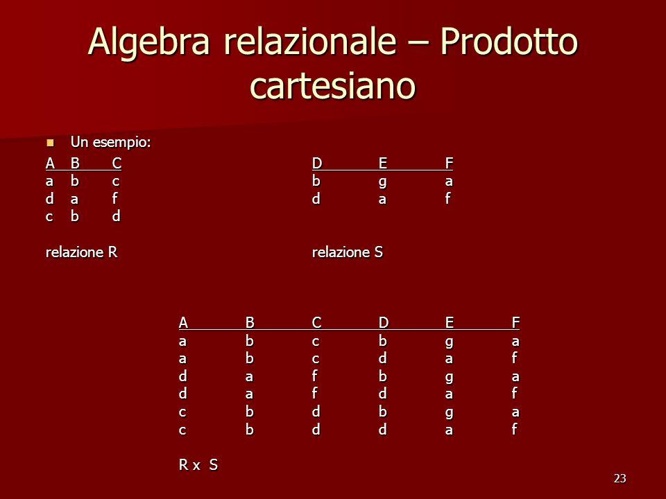 23 Algebra relazionale – Prodotto cartesiano Un esempio: Un esempio: ABCDEF abcbga dafdaf cbd relazione Rrelazione S ABCDEF abcbga abcdaf dafbga dafdaf cbdbga cbddaf R x S R x S