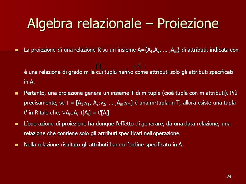 24 Algebra relazionale – Proiezione La proiezione di una relazione R su un insieme A={A 1,A 2, …,A m } di attributi, indicata con La proiezione di una relazione R su un insieme A={A 1,A 2, …,A m } di attributi, indicata con è una relazione di grado m le cui tuple hanno come attributi solo gli attributi specificati in A.