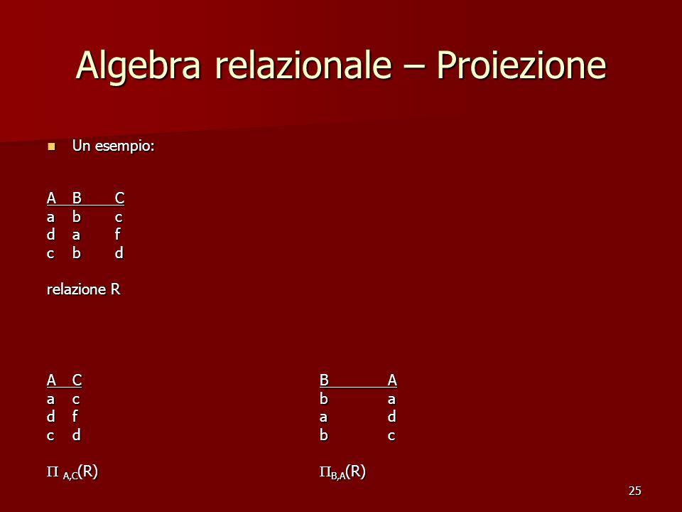 25 Algebra relazionale – Proiezione Un esempio: Un esempio: ABC abc daf cbd relazione R ACBA acba dfad cdbc  A,C (R)  B,A (R)