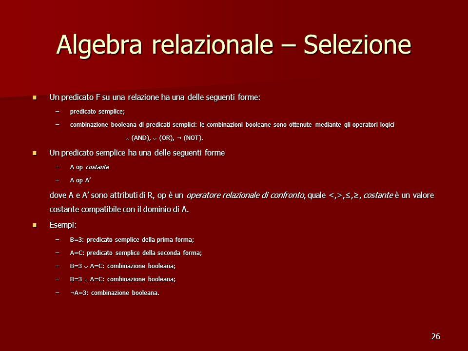 26 Algebra relazionale – Selezione Un predicato F su una relazione ha una delle seguenti forme: Un predicato F su una relazione ha una delle seguenti
