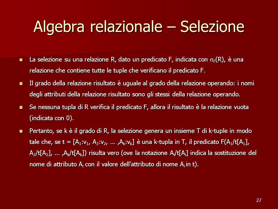 27 Algebra relazionale – Selezione La selezione su una relazione R, dato un predicato F, indicata con  F (R), è una relazione che contiene tutte le tuple che verificano il predicato F.