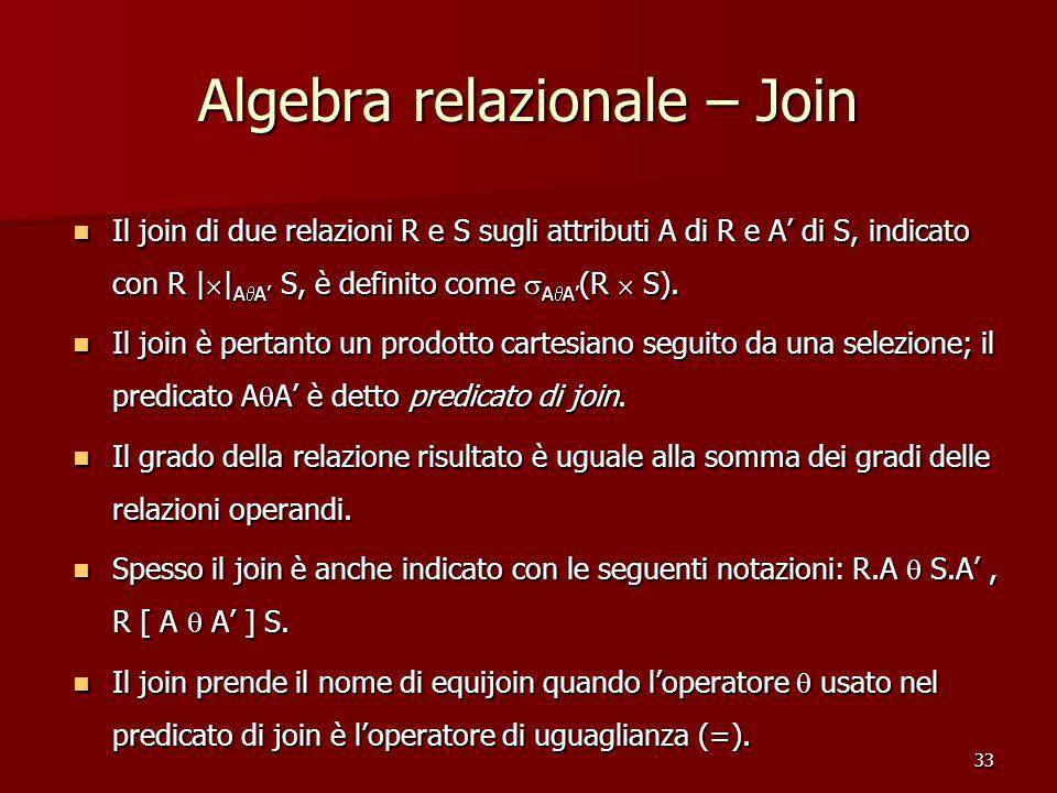 33 Algebra relazionale – Join Il join di due relazioni R e S sugli attributi A di R e A' di S, indicato con R |  | A  A' S, è definito come  A  A' (R  S).