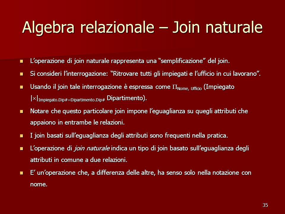 "35 Algebra relazionale – Join naturale L'operazione di join naturale rappresenta una ""semplificazione"" del join. L'operazione di join naturale rappres"