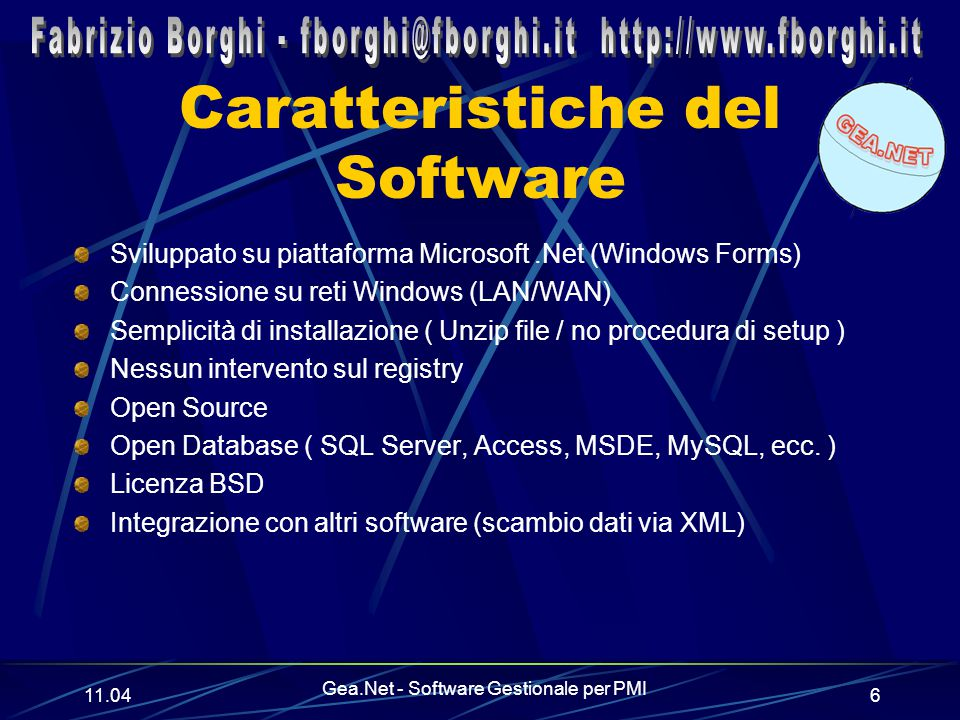 11.06 Gea.Net - Software Gestionale per PMI 6 Caratteristiche del Software Sviluppato su piattaforma Microsoft.Net (Windows Forms) Connessione su reti Windows (LAN/WAN) Semplicità di installazione ( Unzip file / no procedura di setup ) Nessun intervento sul registry Open Source Open Database ( SQL Server, Access, MSDE, MySQL, ecc.