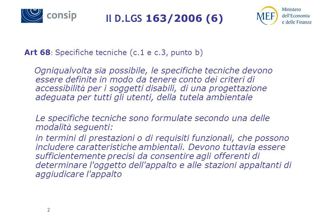 2 Il D.LGS 163/2006 (6) Art 68 : Specifiche tecniche (c.1 e c.3, punto b) Ogniqualvolta sia possibile, le specifiche tecniche devono essere definite in modo da tenere conto dei criteri di accessibilit à per i soggetti disabili, di una progettazione adeguata per tutti gli utenti, della tutela ambientale Le specifiche tecniche sono formulate secondo una delle modalit à seguenti: in termini di prestazioni o di requisiti funzionali, che possono includere caratteristiche ambientali.