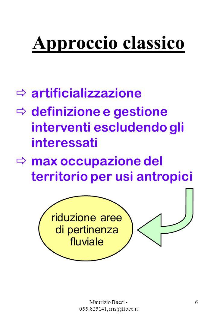 Maurizio Bacci - 055.825141, iris@ftbcc.it 6 Approccio classico  artificializzazione  definizione e gestione interventi escludendo gli interessati  max occupazione del territorio per usi antropici riduzione aree di pertinenza fluviale
