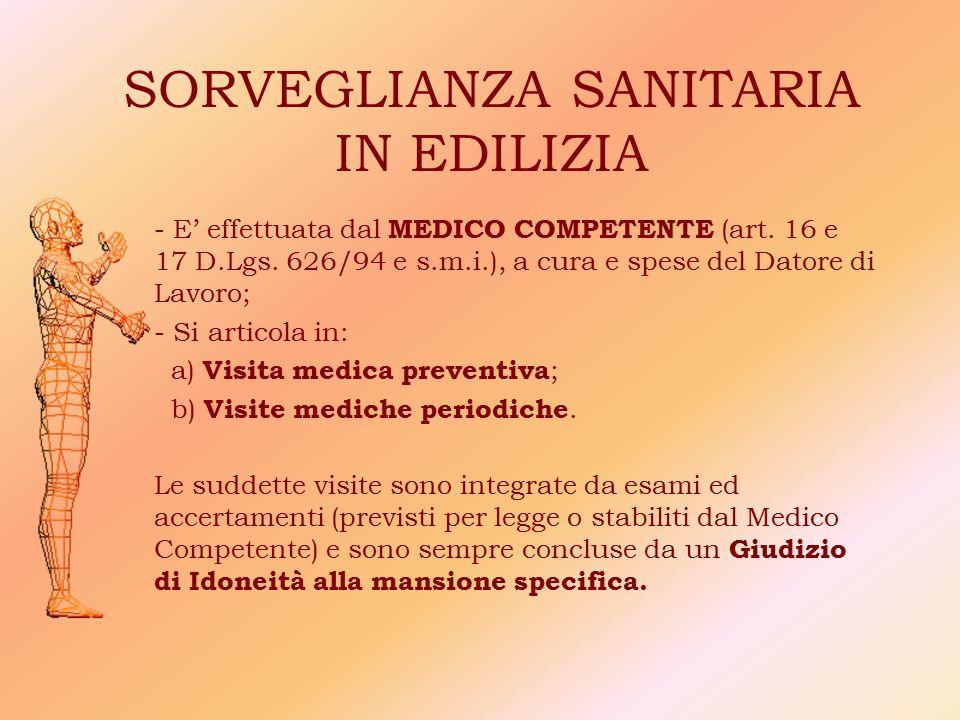 SORVEGLIANZA SANITARIA IN EDILIZIA - E' effettuata dal MEDICO COMPETENTE (art. 16 e 17 D.Lgs. 626/94 e s.m.i.), a cura e spese del Datore di Lavoro; -