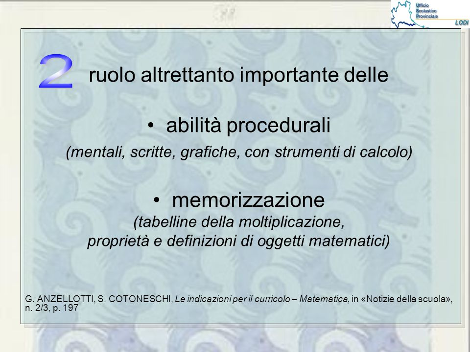 ruolo altrettanto importante delle abilità procedurali (mentali, scritte, grafiche, con strumenti di calcolo) memorizzazione (tabelline della moltiplicazione, proprietà e definizioni di oggetti matematici) G.