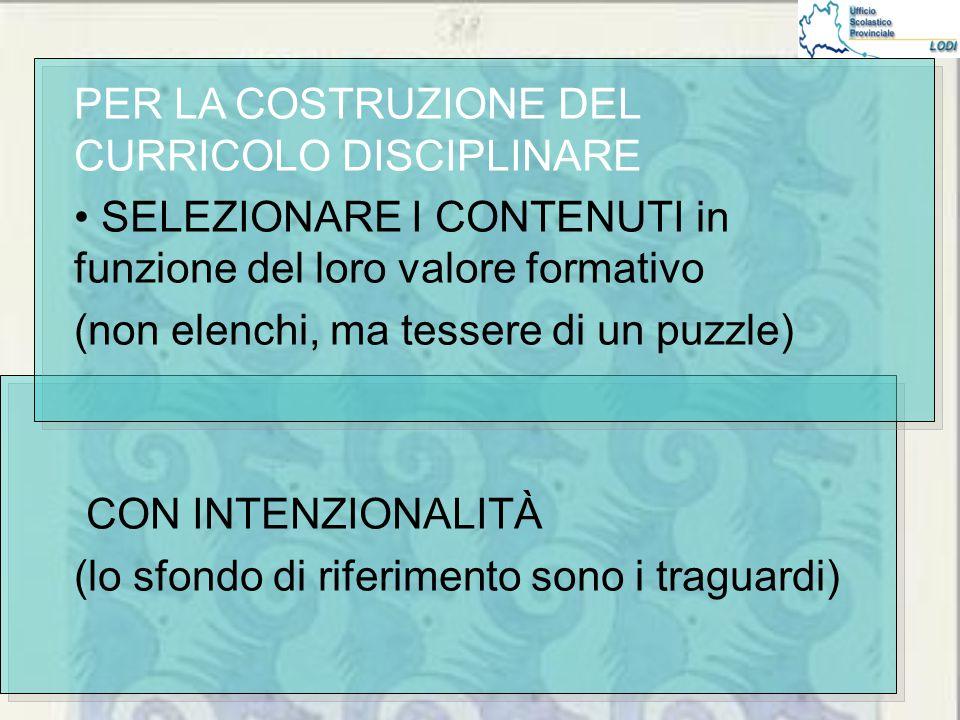 PER LA COSTRUZIONE DEL CURRICOLO DISCIPLINARE SELEZIONARE I CONTENUTI in funzione del loro valore formativo (non elenchi, ma tessere di un puzzle) CON INTENZIONALITÀ (lo sfondo di riferimento sono i traguardi)