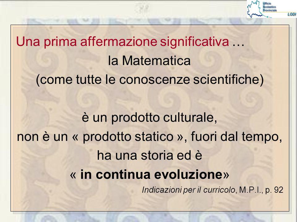Una prima affermazione significativa … la Matematica (come tutte le conoscenze scientifiche) è un prodotto culturale, non è un « prodotto statico », fuori dal tempo, ha una storia ed è « in continua evoluzione» Indicazioni per il curricolo, M.P.I., p.