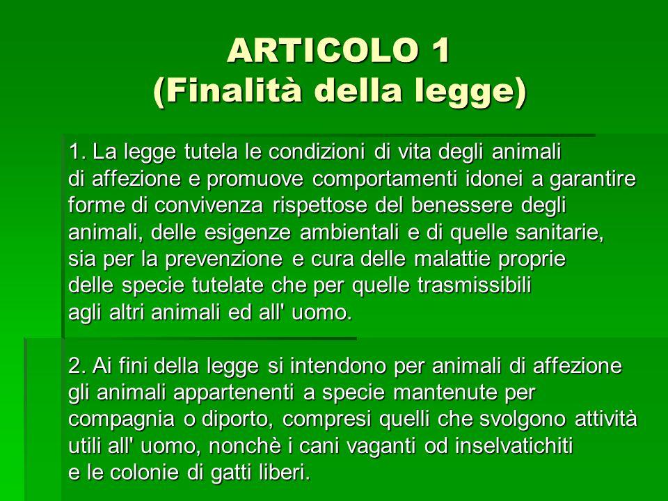 ARTICOLO 1 (Finalità della legge) 1. La legge tutela le condizioni di vita degli animali di affezione e promuove comportamenti idonei a garantire form