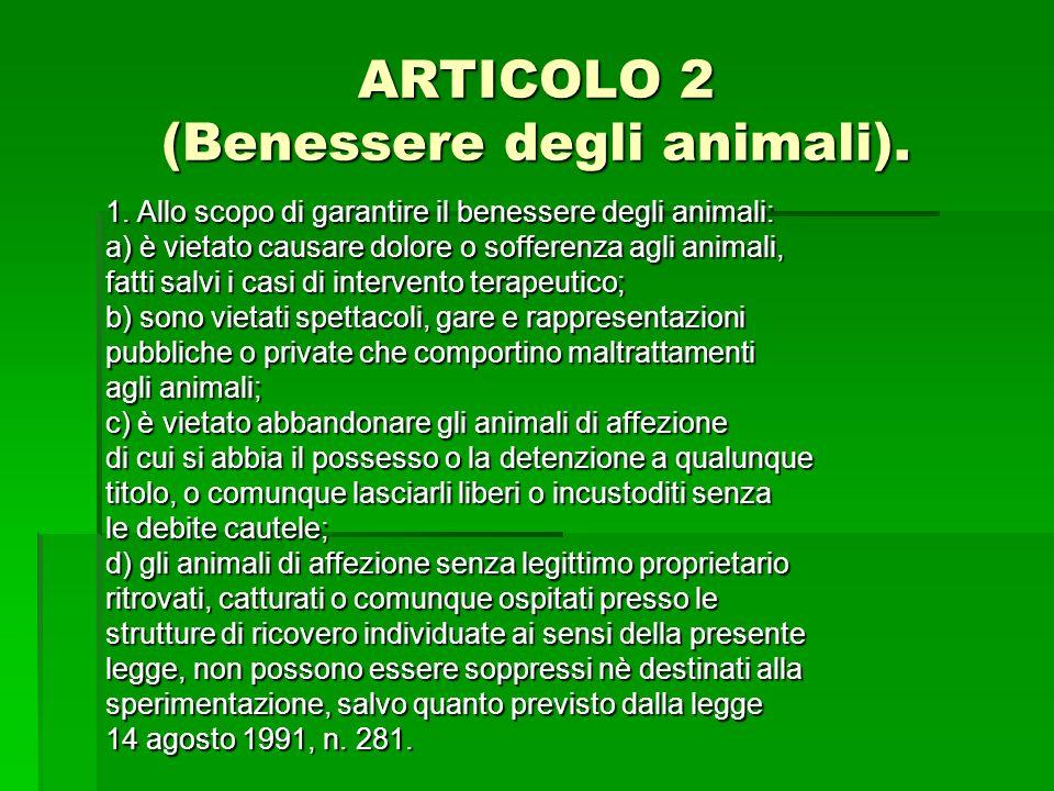ARTICOLO 2 (Benessere degli animali). 1. Allo scopo di garantire il benessere degli animali: a) è vietato causare dolore o sofferenza agli animali, fa