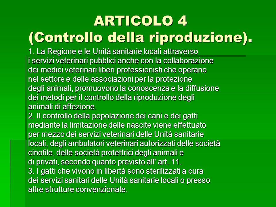 ARTICOLO 4 (Controllo della riproduzione). 1. La Regione e le Unità sanitarie locali attraverso i servizi veterinari pubblici anche con la collaborazi
