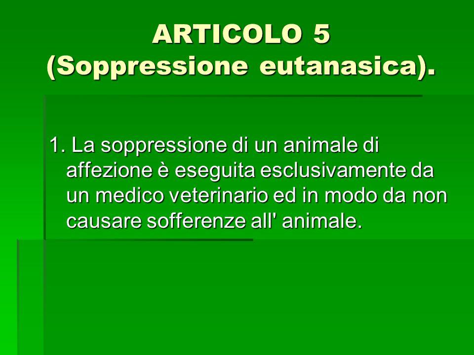 ARTICOLO 5 (Soppressione eutanasica). 1. La soppressione di un animale di affezione è eseguita esclusivamente da un medico veterinario ed in modo da n