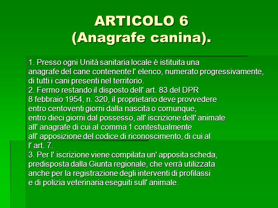 ARTICOLO 6 (Anagrafe canina). 1. Presso ogni Unità sanitaria locale è istituita una anagrafe del cane contenente l' elenco, numerato progressivamente,