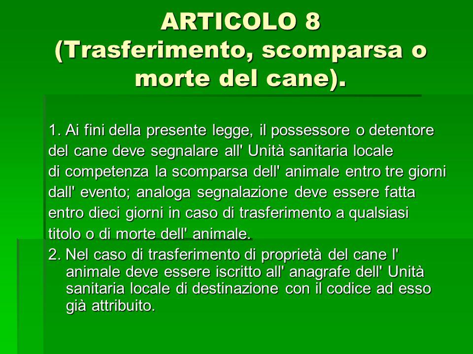 ARTICOLO 8 (Trasferimento, scomparsa o morte del cane). 1. Ai fini della presente legge, il possessore o detentore del cane deve segnalare all' Unità